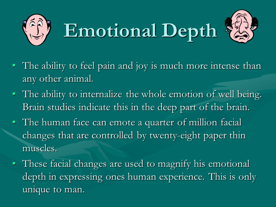 Emotional Depth The ability to feel pain and joy is much more intense than any other animal.The ability to feel pain and joy is much more intense than