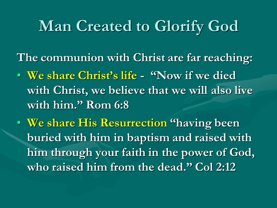 Man Created to Glorify God The communion with Christ are far reaching: We share Christs life - Now if we died with Christ, we believe that we will als