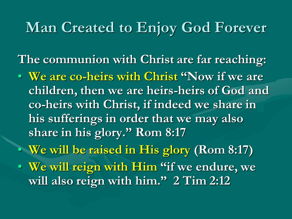 Man Created to Enjoy God Forever The communion with Christ are far reaching: We are co-heirs with Christ Now if we are children, then we are heirs-hei