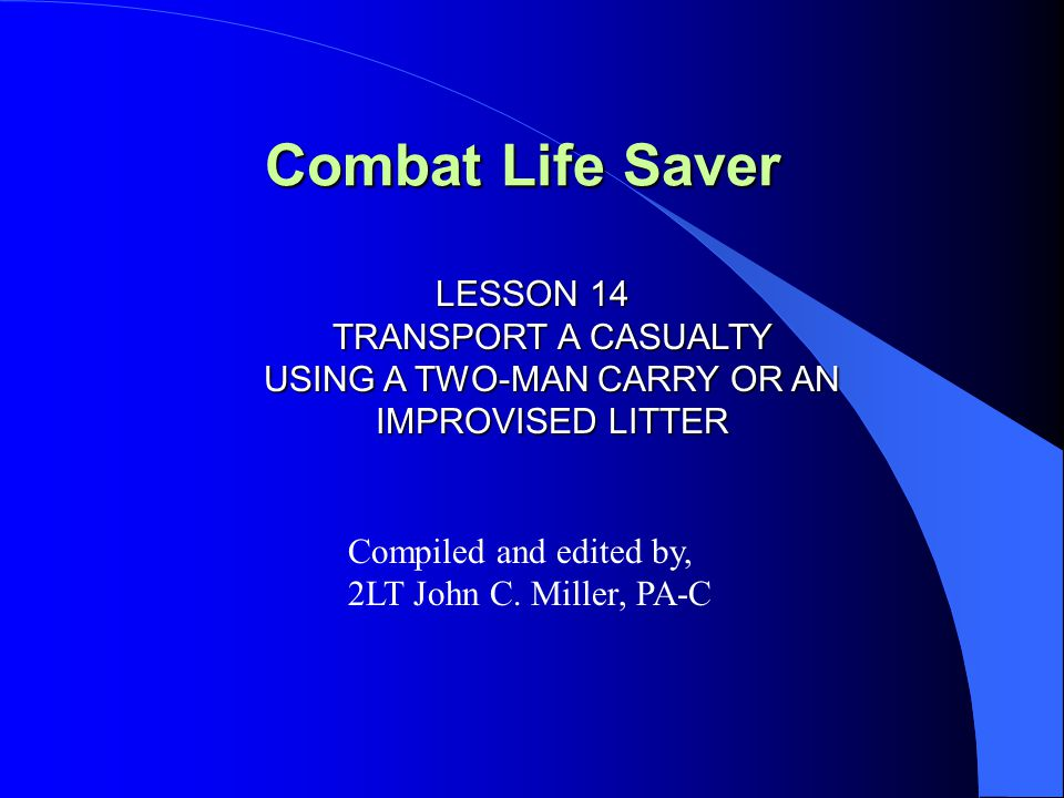 Combat Life Saver LESSON 14 TRANSPORT A CASUALTY USING A TWO-MAN CARRY OR AN IMPROVISED LITTER Compiled and edited by, 2LT John C. Miller, PA-C