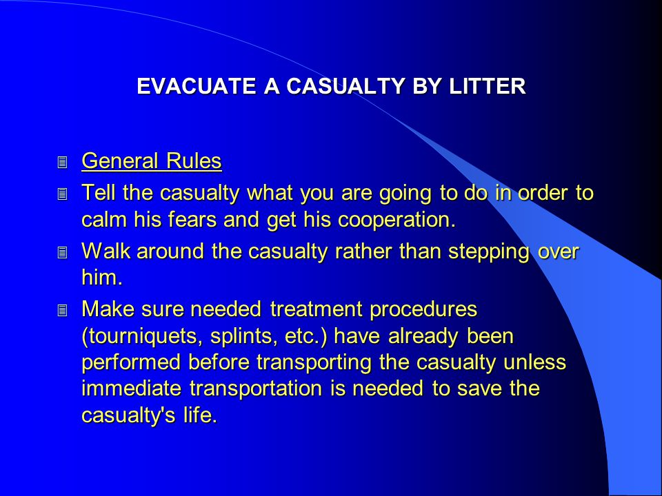 EVACUATE A CASUALTY BY LITTER 3 General Rules 3 Tell the casualty what you are going to do in order to calm his fears and get his cooperation. 3 Walk