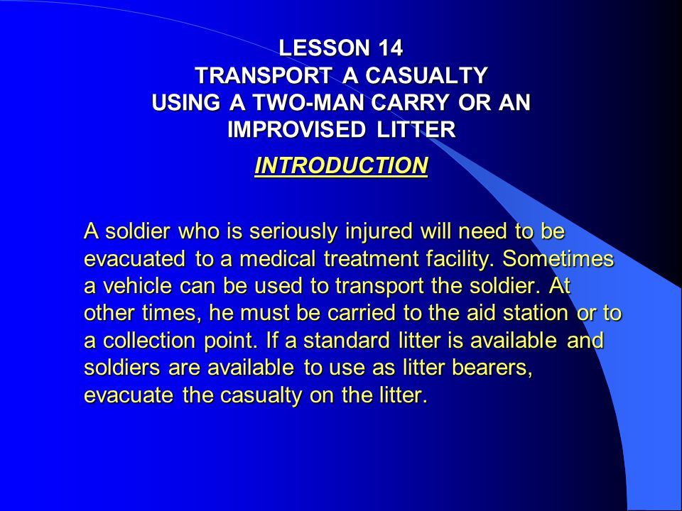 LESSON 14 TRANSPORT A CASUALTY USING A TWO-MAN CARRY OR AN IMPROVISED LITTER INTRODUCTION A soldier who is seriously injured will need to be evacuated