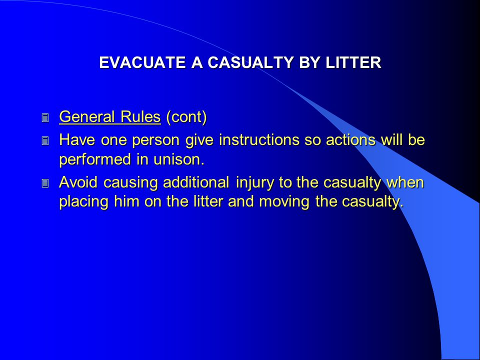 EVACUATE A CASUALTY BY LITTER 3 General Rules (cont) 3 Have one person give instructions so actions will be performed in unison. 3 Avoid causing addit