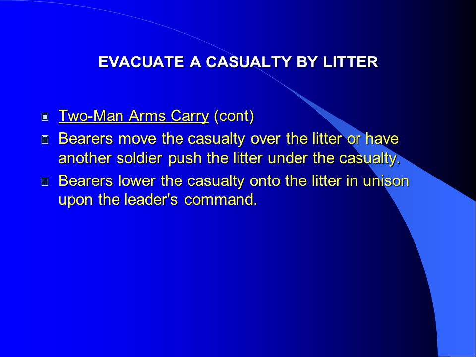 EVACUATE A CASUALTY BY LITTER 3 Two-Man Arms Carry (cont) 3 Bearers move the casualty over the litter or have another soldier push the litter under th