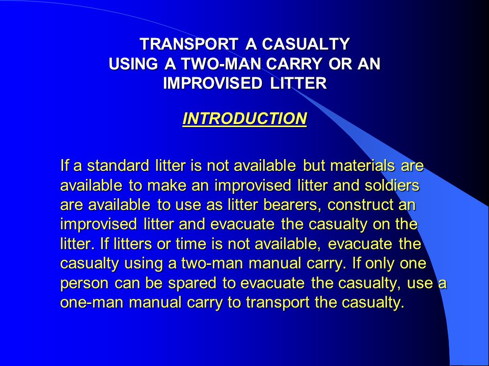 TRANSPORT A CASUALTY USING A TWO-MAN CARRY OR AN IMPROVISED LITTER INTRODUCTION If a standard litter is not available but materials are available to m