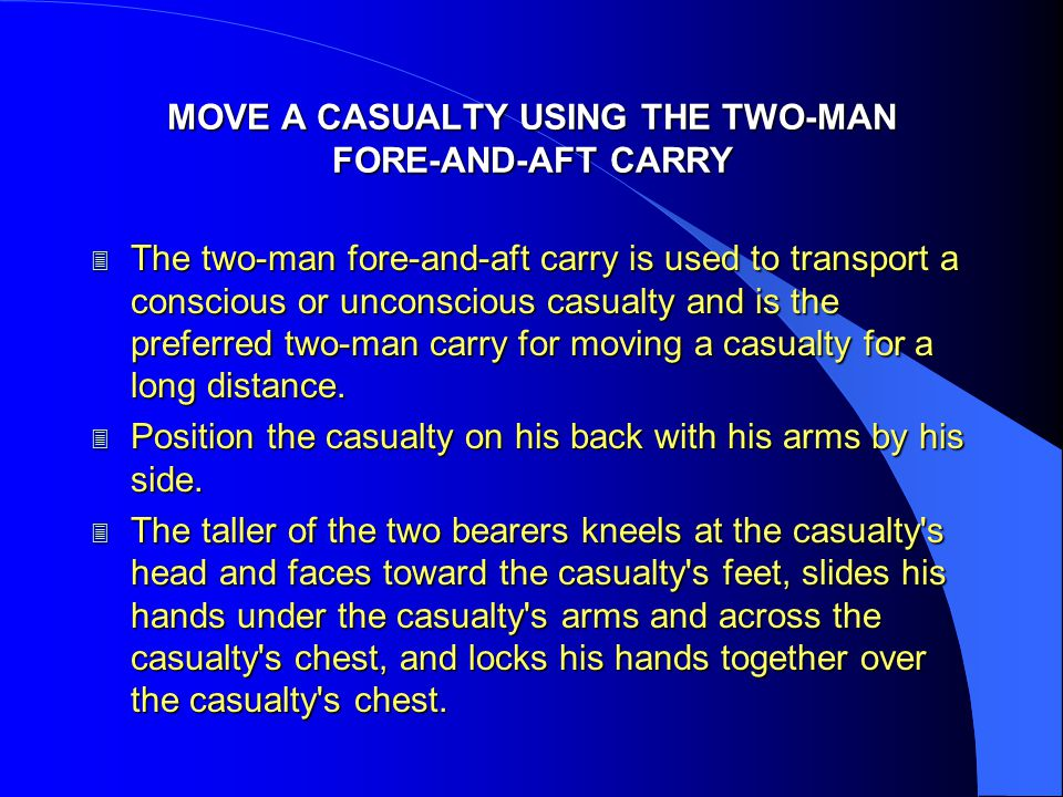 MOVE A CASUALTY USING THE TWO-MAN FORE-AND-AFT CARRY 3 The two-man fore-and-aft carry is used to transport a conscious or unconscious casualty and is