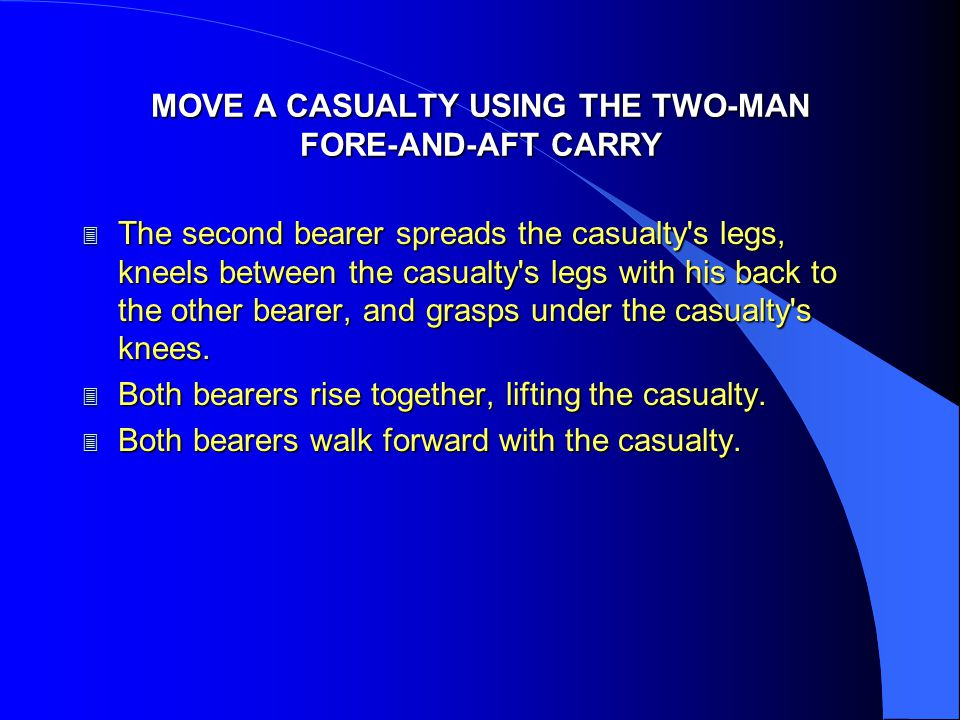 MOVE A CASUALTY USING THE TWO-MAN FORE-AND-AFT CARRY 3 The second bearer spreads the casualty's legs, kneels between the casualty's legs with his back