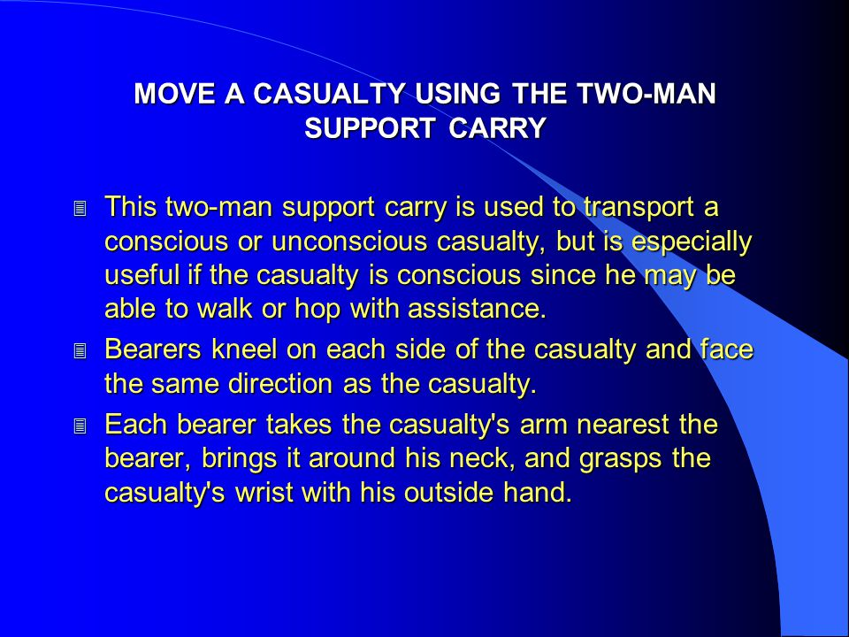 MOVE A CASUALTY USING THE TWO-MAN SUPPORT CARRY 3 This two-man support carry is used to transport a conscious or unconscious casualty, but is especial