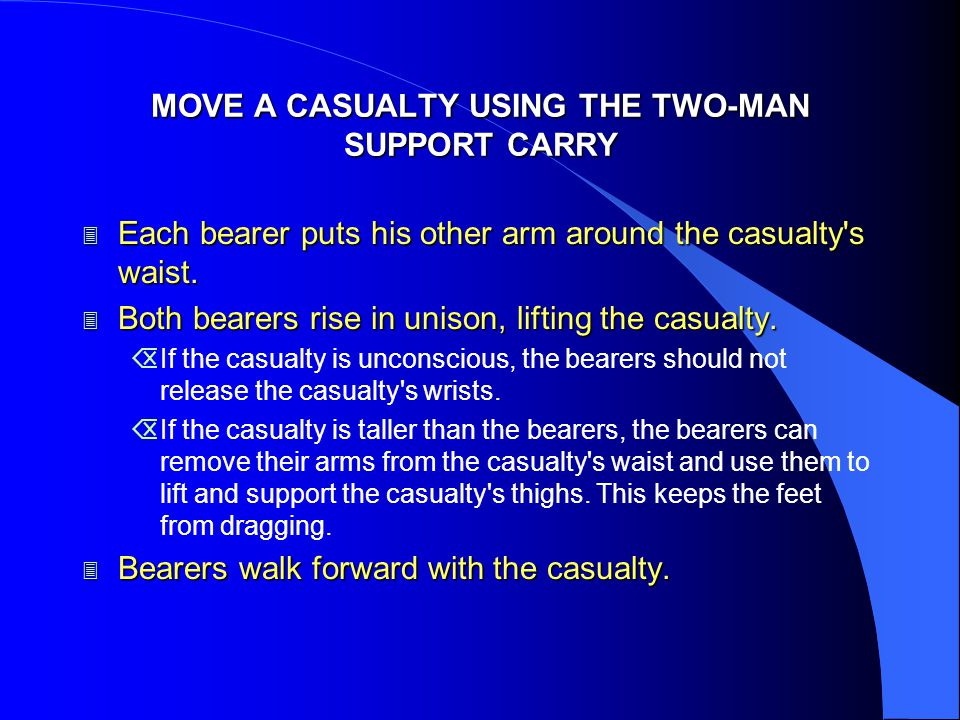 MOVE A CASUALTY USING THE TWO-MAN SUPPORT CARRY 3 Each bearer puts his other arm around the casualty's waist. 3 Both bearers rise in unison, lifting t