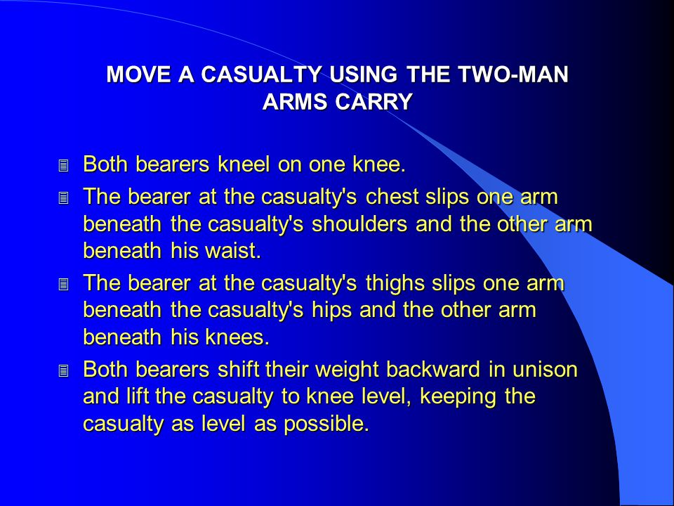 MOVE A CASUALTY USING THE TWO-MAN ARMS CARRY 3 Both bearers kneel on one knee. 3 The bearer at the casualty's chest slips one arm beneath the casualty