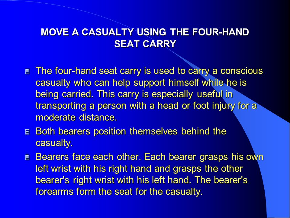 MOVE A CASUALTY USING THE FOUR-HAND SEAT CARRY 3 The four-hand seat carry is used to carry a conscious casualty who can help support himself while he