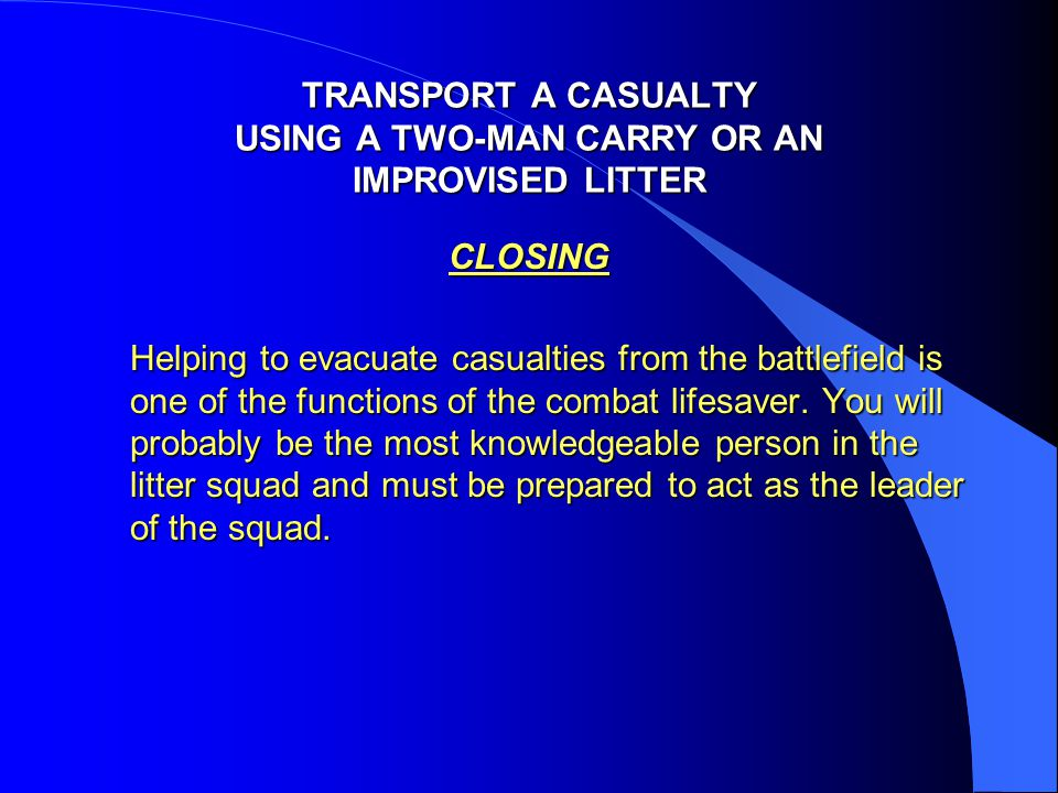 TRANSPORT A CASUALTY USING A TWO-MAN CARRY OR AN IMPROVISED LITTER CLOSING Helping to evacuate casualties from the battlefield is one of the functions
