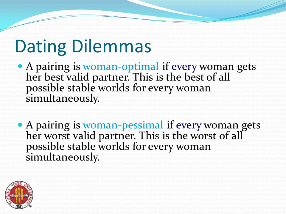 Dating Dilemmas A pairing is woman-optimal if every woman gets her best valid partner.