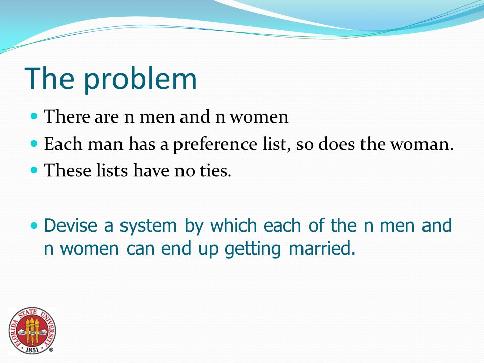 The problem There are n men and n women Each man has a preference list, so does the woman.