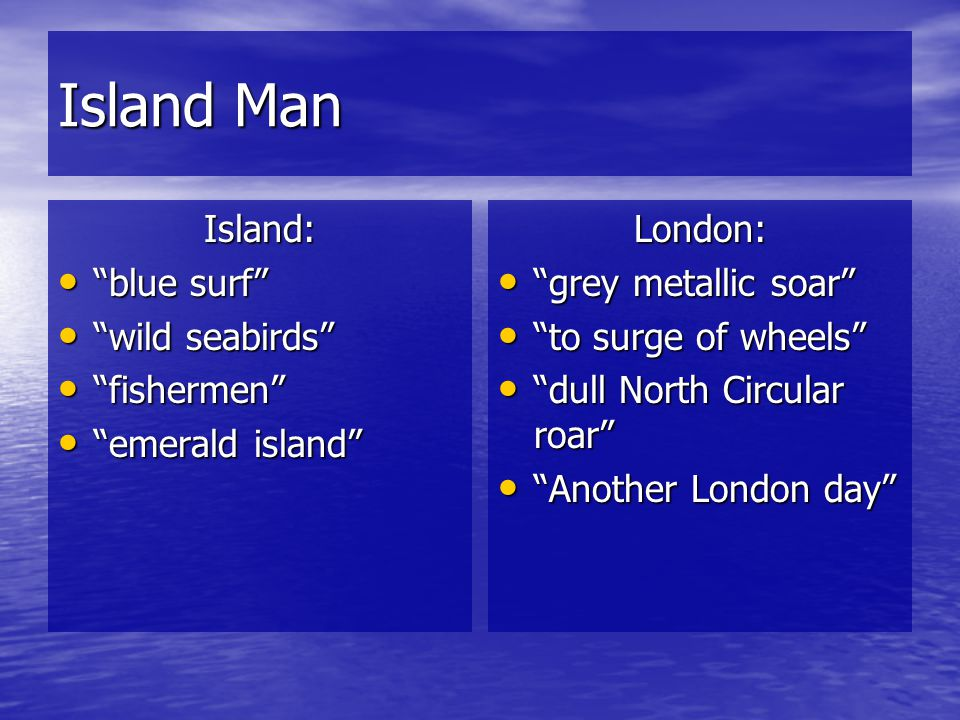 Island Man There is no punctuation in the poem. Why? What image does the Island man have in his head? How does the poets choice of language reflect th
