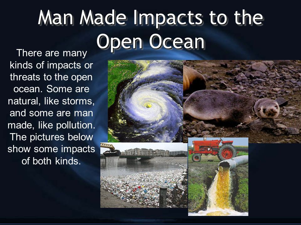 Man Made Impacts to the Open Ocean There are many kinds of impacts or threats to the open ocean.