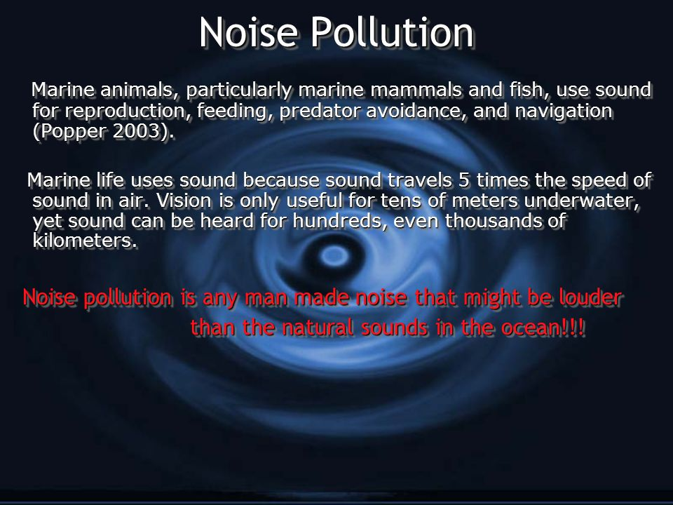 Man Made vs Natural G Marine Debris G Trash,old fishing gear G Noise Pollution G Motors, sonar G Chemical Pollution G Oil spills, toxic waste G Marine Debris G Trash,old fishing gear G Noise Pollution G Motors, sonar G Chemical Pollution G Oil spills, toxic waste G Storm Events G Storms can change currents and other habitats in the ocean G Disease G Diseases may make ocean animals sick G Algae Blooms G Algae can grow very fast into a bloom that is toxic G Storm Events G Storms can change currents and other habitats in the ocean G Disease G Diseases may make ocean animals sick G Algae Blooms G Algae can grow very fast into a bloom that is toxic Today we will concentrate on Marine Debris and Noise Pollution