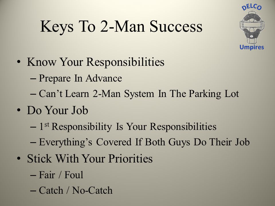 Keys To 2-Man Success Know Your Responsibilities – Prepare In Advance – Cant Learn 2-Man System In The Parking Lot Do Your Job – 1 st Responsibility I
