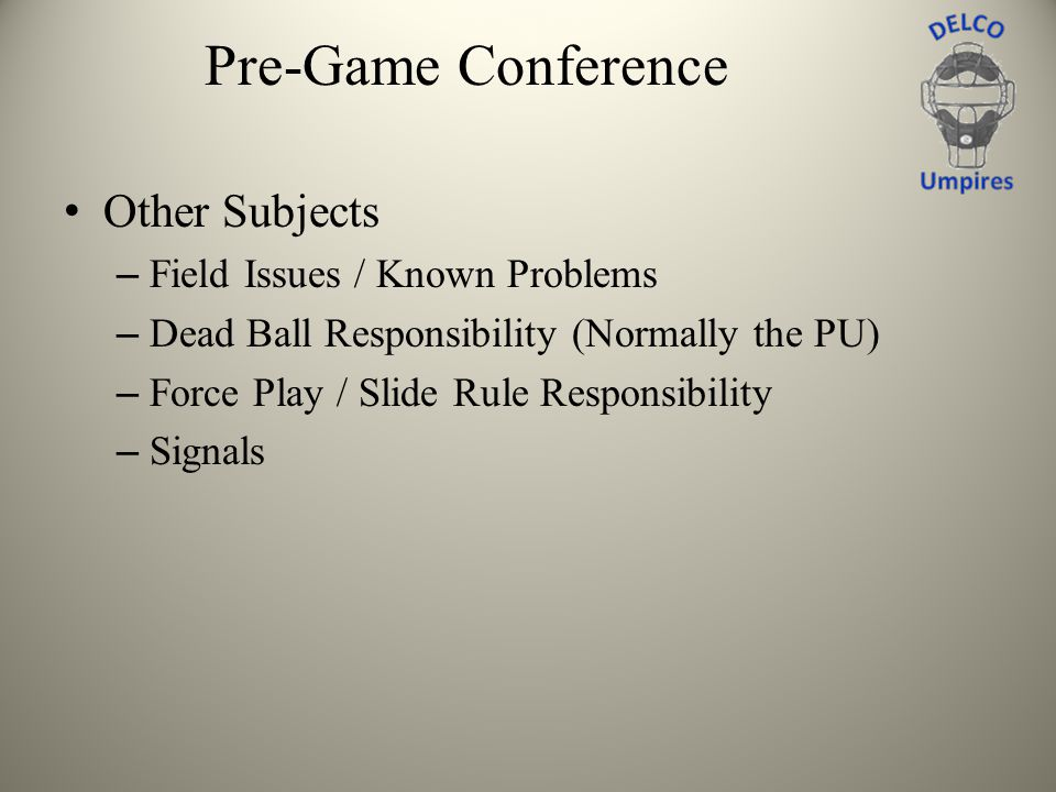 Pre-Game Conference Other Subjects – Field Issues / Known Problems – Dead Ball Responsibility (Normally the PU) – Force Play / Slide Rule Responsibili