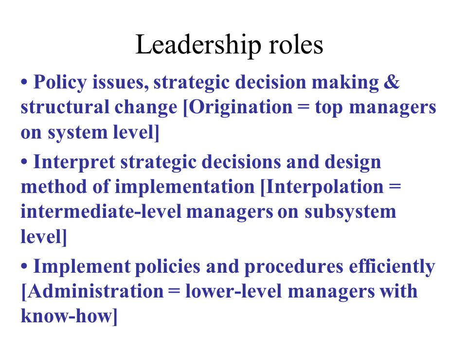 Leadership roles Policy issues, strategic decision making & structural change [Origination = top managers on system level] Interpret strategic decisions and design method of implementation [Interpolation = intermediate-level managers on subsystem level] Implement policies and procedures efficiently [Administration = lower-level managers with know-how]