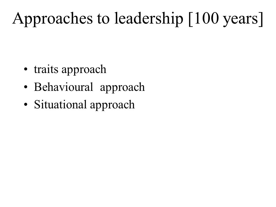 Approaches to leadership [100 years] traits approach Behavioural approach Situational approach