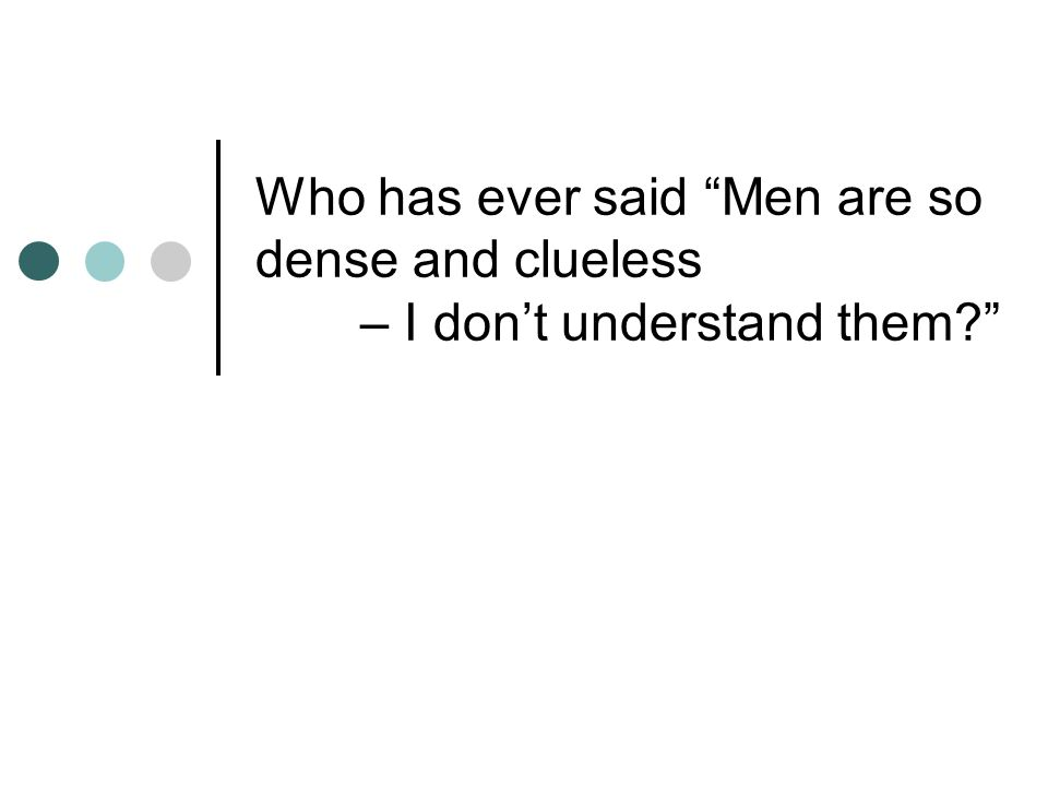 If you are a woman, you usually think… What is wrong with men – why dont they think like me, act like me and understand me- Men are so dense – they need to clue in.