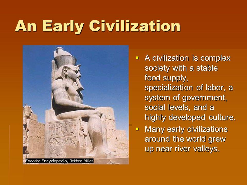An Early Civilization A civilization is complex society with a stable food supply, specialization of labor, a system of government, social levels, and