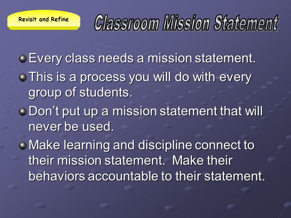 Every class needs a mission statement. This is a process you will do with every group of students. Dont put up a mission statement that will never be