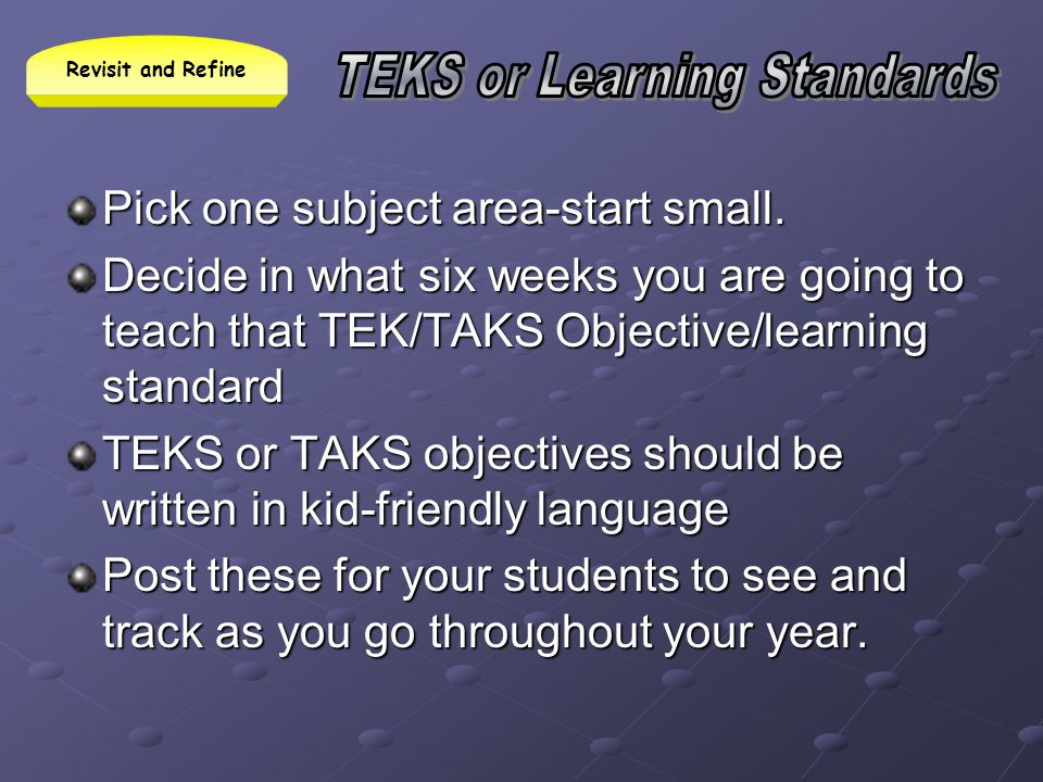 Pick one subject area-start small. Decide in what six weeks you are going to teach that TEK/TAKS Objective/learning standard TEKS or TAKS objectives s