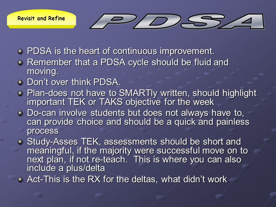 PDSA is the heart of continuous improvement. Remember that a PDSA cycle should be fluid and moving. Dont over think PDSA. Plan-does not have to SMARTl