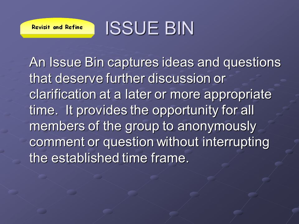 ISSUE BIN An Issue Bin captures ideas and questions that deserve further discussion or clarification at a later or more appropriate time. It provides