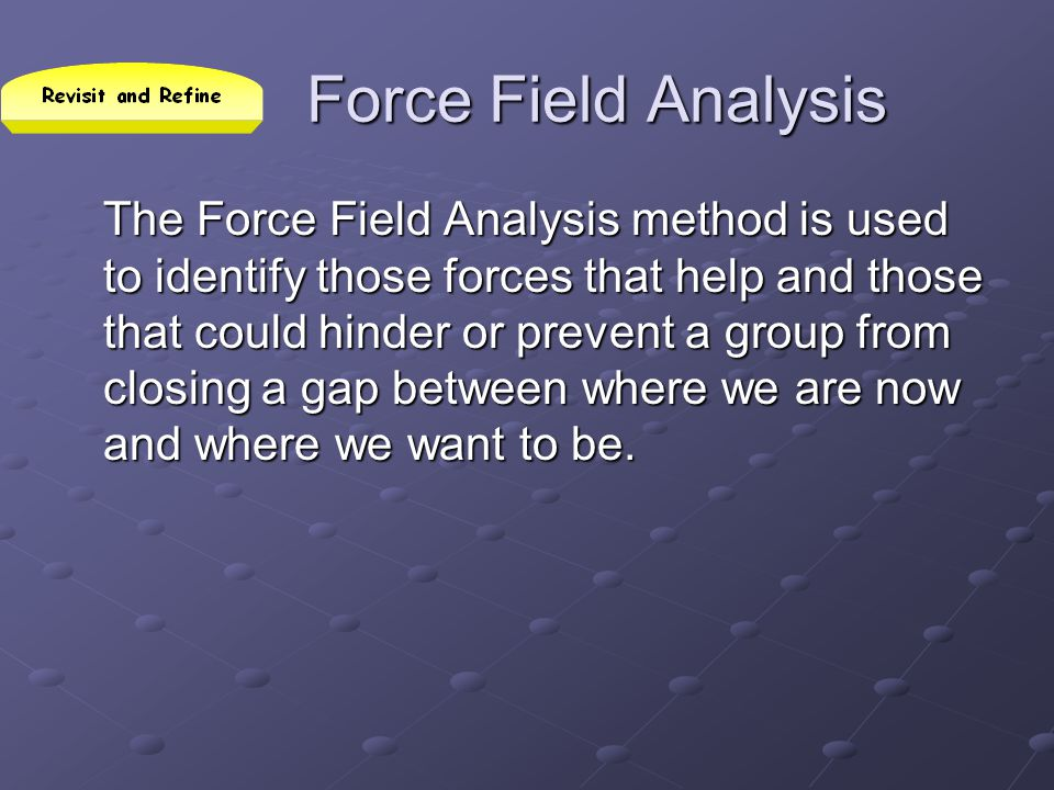 Force Field Analysis The Force Field Analysis method is used to identify those forces that help and those that could hinder or prevent a group from cl