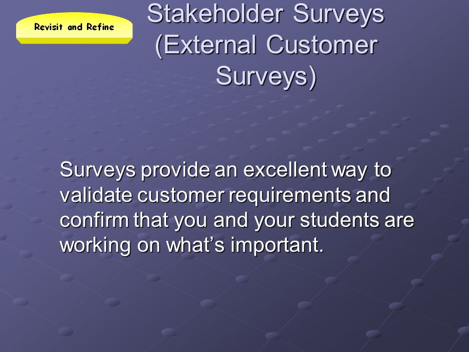 Stakeholder Surveys (External Customer Surveys) Surveys provide an excellent way to validate customer requirements and confirm that you and your stude