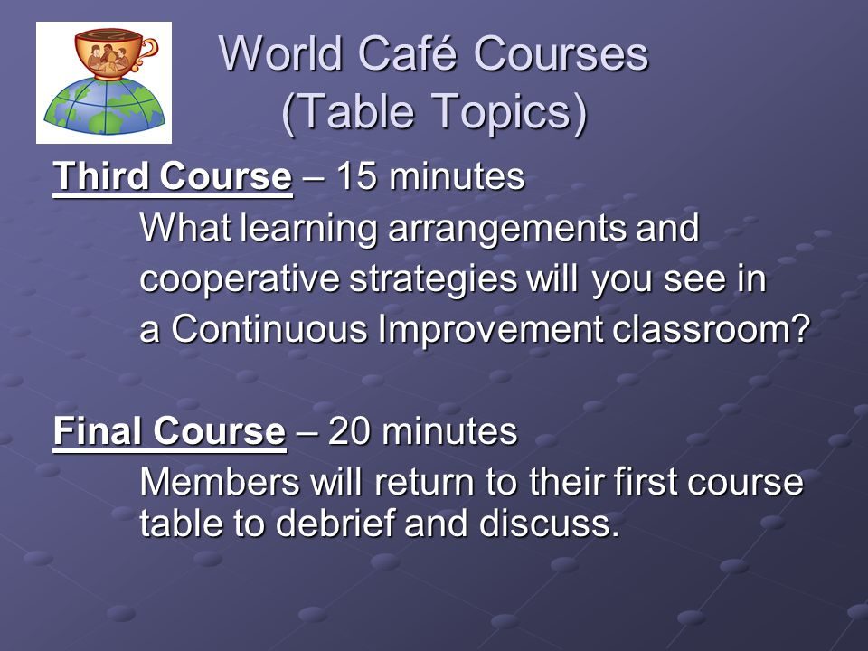 World Café Courses (Table Topics) Third Course – 15 minutes What learning arrangements and cooperative strategies will you see in a Continuous Improve