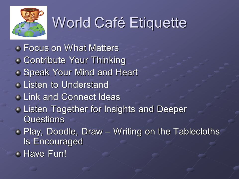 World Café Etiquette Focus on What Matters Contribute Your Thinking Speak Your Mind and Heart Listen to Understand Link and Connect Ideas Listen Toget