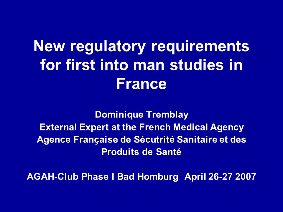 New regulatory requirements for first into man studies in France Dominique Tremblay External Expert at the French Medical Agency Agence Française de S