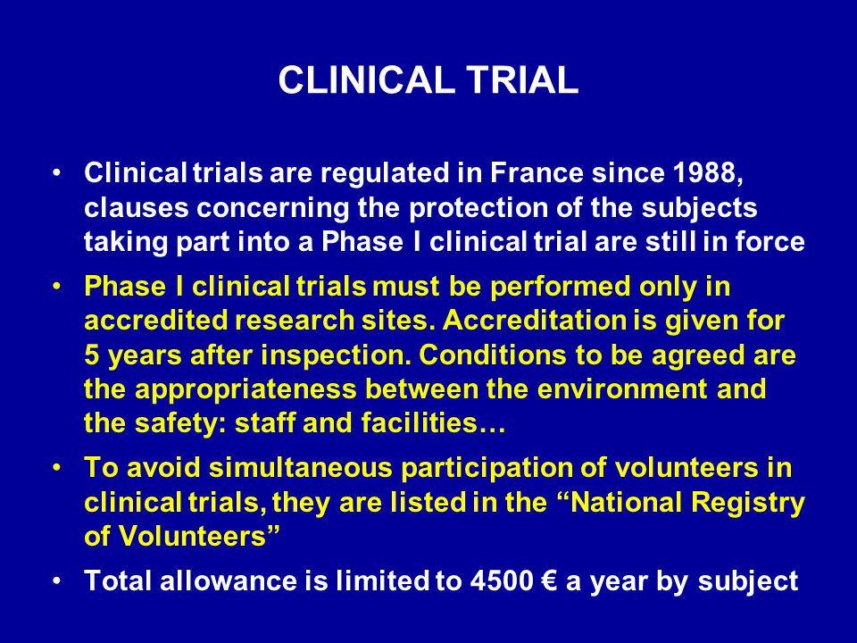 CLINICAL TRIAL From the directive 2001/20/EC of the European Parliament and of the Council of 4 April 2001, a clinical trial may not start without the agreement of: –the Ethics Committee –the competent authority of the Member State concerned In order to anticipate the adaptation on this directive to the French law, the French Medical Agency (AFSSaPS, the competent authority) decided in November 2003 to suggest (it was not a demand) to the sponsors to submit a dossier for authorising the first in man Phase I clinical trials.