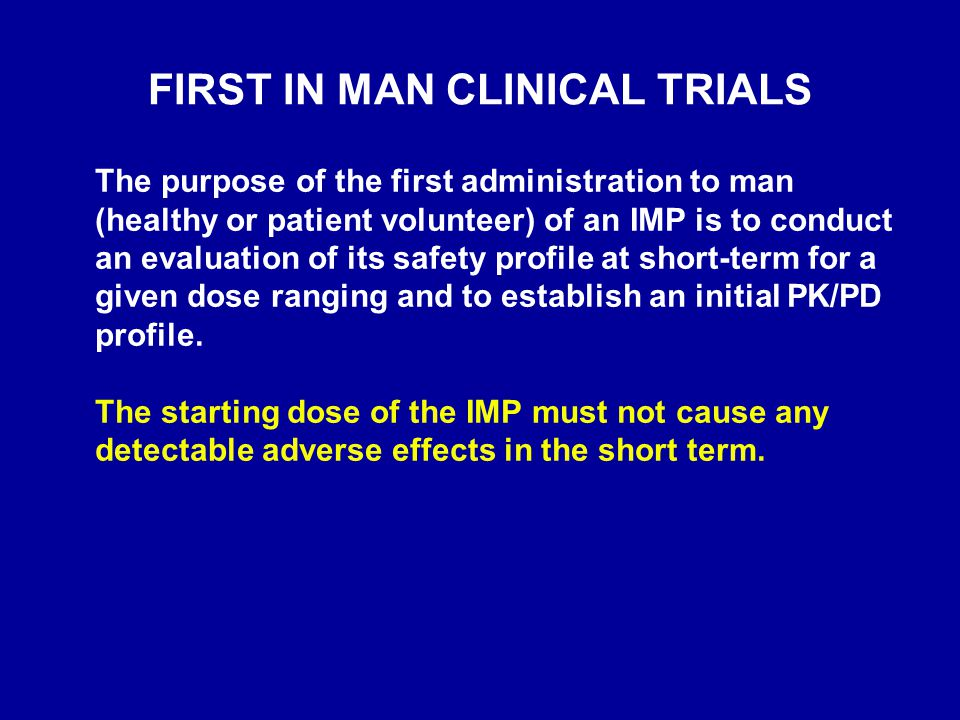 FIRST IN MAN CLINICAL TRIALS The purpose of the first administration to man (healthy or patient volunteer) of an IMP is to conduct an evaluation of it