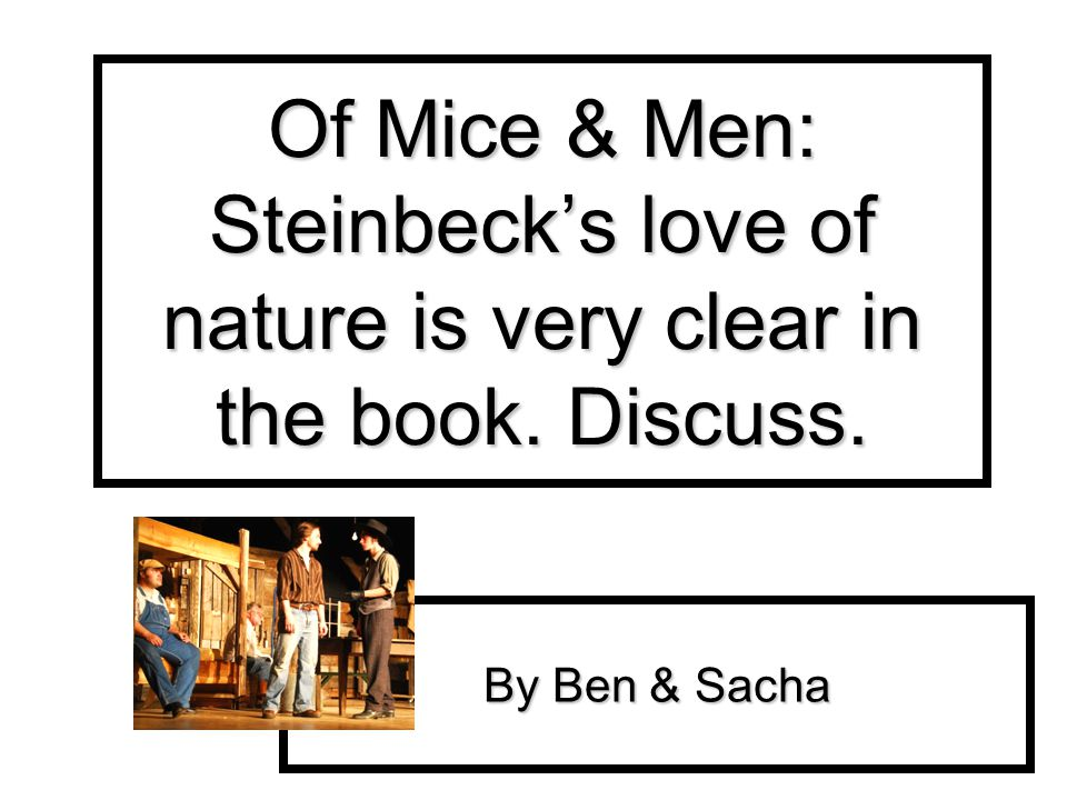 Of Mice & Men: Steinbecks love of nature is very clear in the book. Discuss. By Ben & Sacha