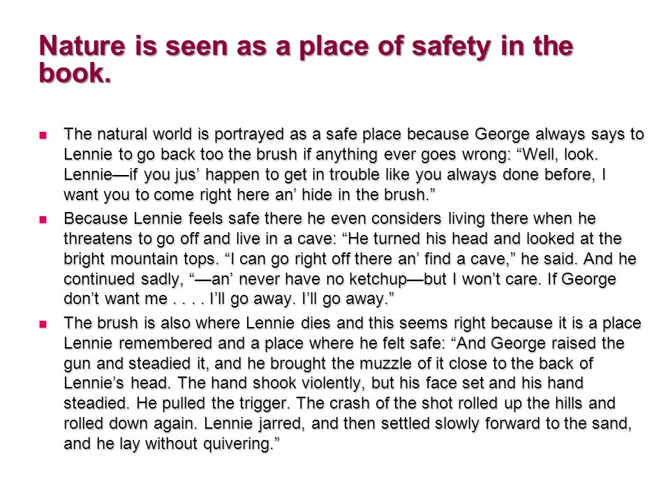 The natural world is portrayed as a safe place because George always says to Lennie to go back too the brush if anything ever goes wrong: Well, look.