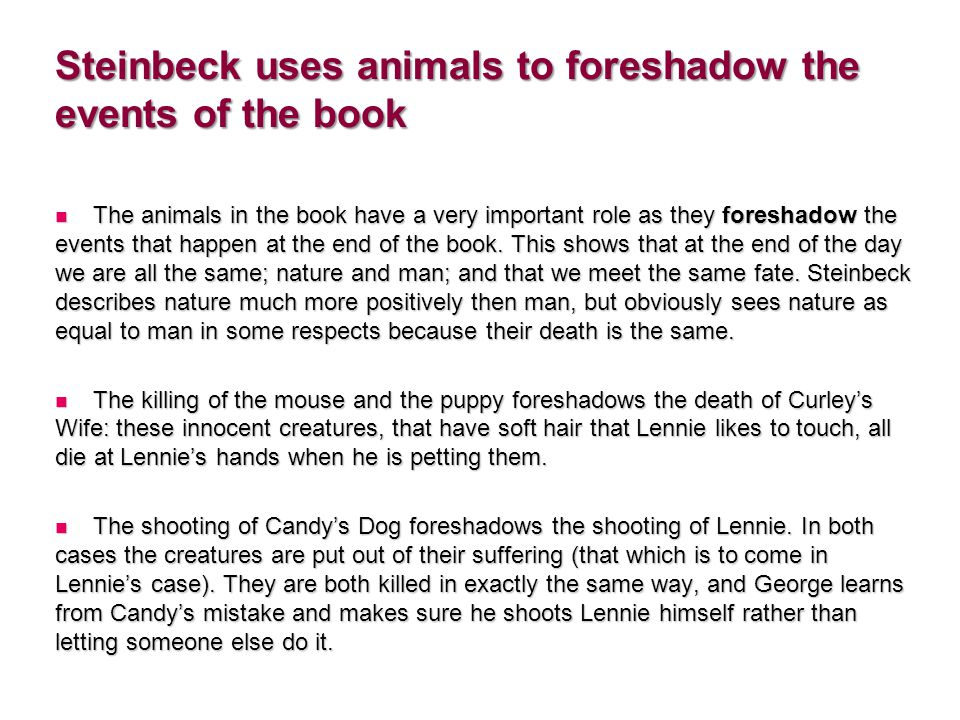 Steinbeck uses animals to foreshadow the events of the book The animals in the book have a very important role as they foreshadow the events that happen at the end of the book.