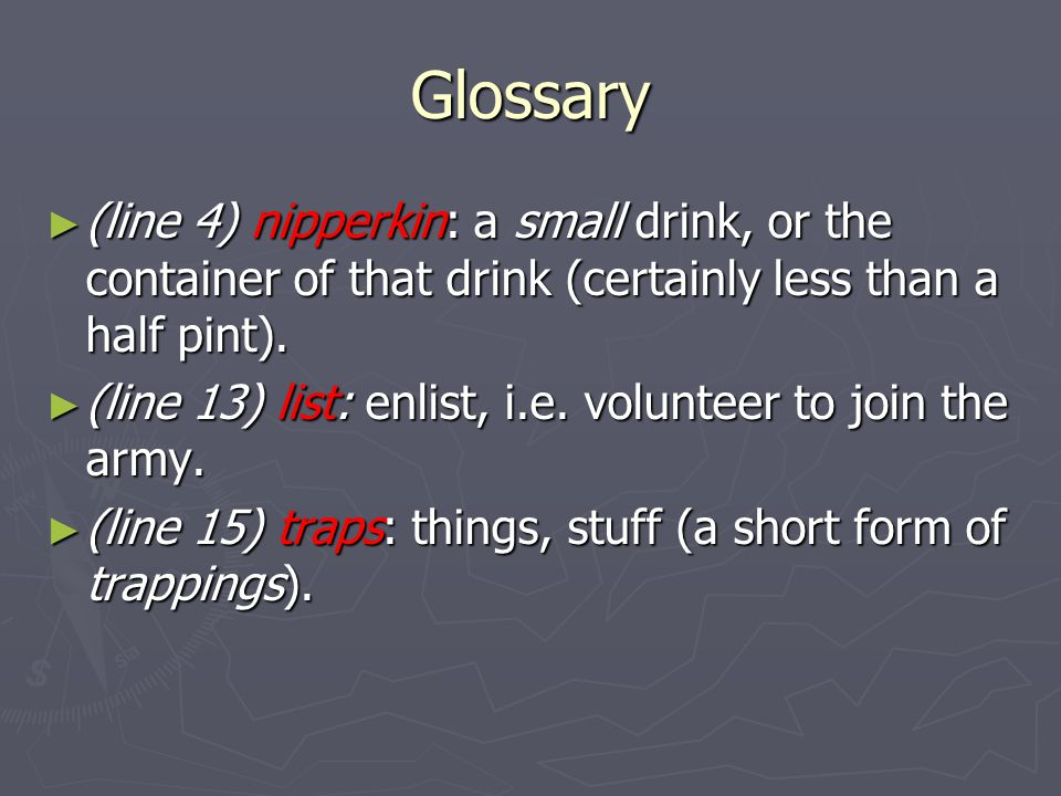 Glossary (line 4) nipperkin: a small drink, or the container of that drink (certainly less than a half pint). (line 4) nipperkin: a small drink, or th
