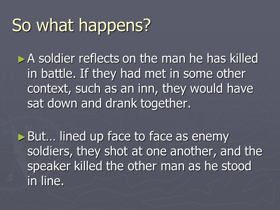 So what happens? A soldier reflects on the man he has killed in battle. If they had met in some other context, such as an inn, they would have sat dow