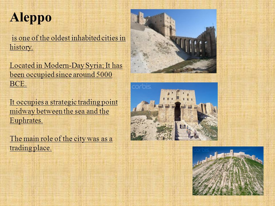 Aleppo is one of the oldest inhabited cities in history. Located in Modern-Day Syria; It has been occupied since around 5000 BCE. It occupies a strate