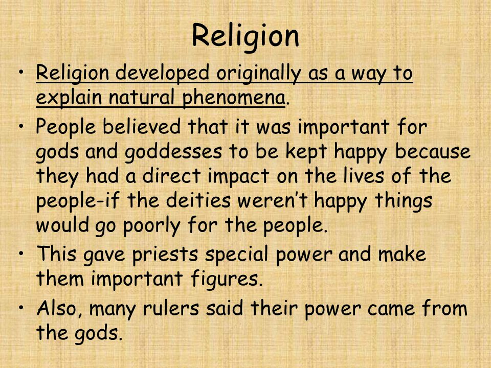 Religion Religion developed originally as a way to explain natural phenomena. People believed that it was important for gods and goddesses to be kept