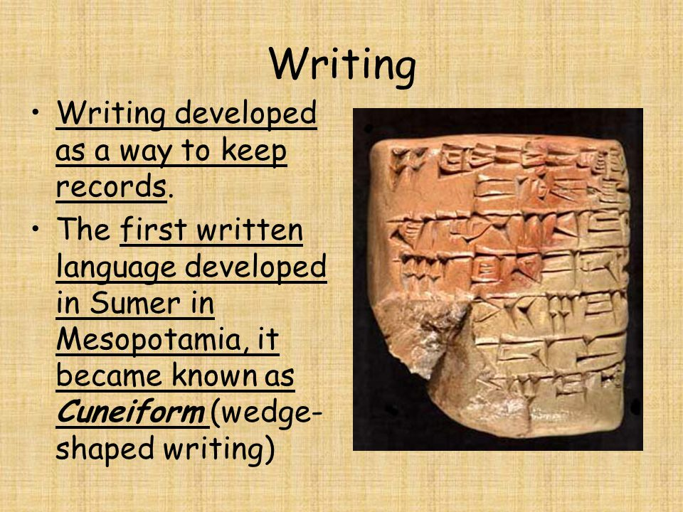 Writing Writing developed as a way to keep records. The first written language developed in Sumer in Mesopotamia, it became known as Cuneiform (wedge-