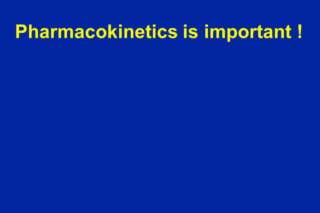 Pharmacokinetics is important !