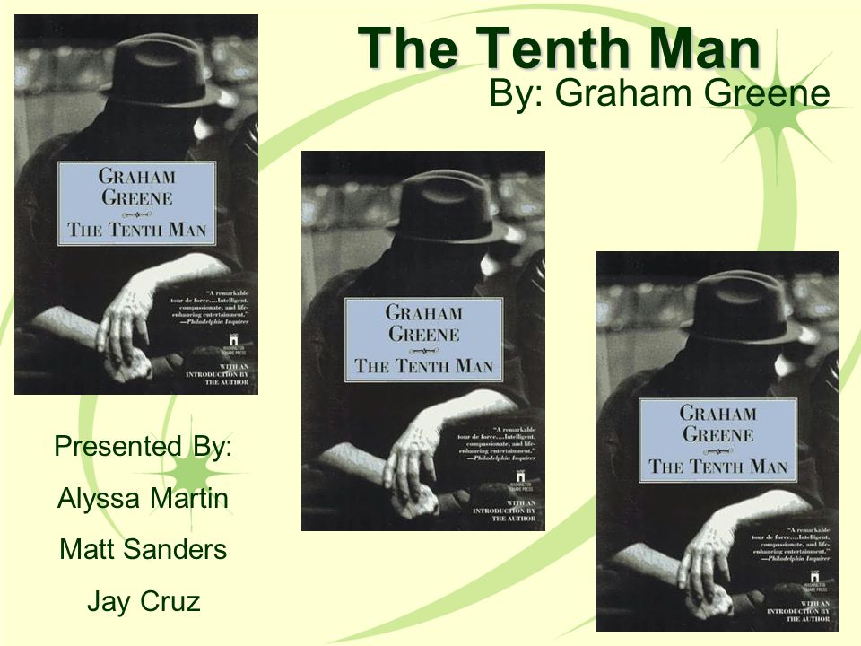 The Tenth Man By: Graham Greene Presented By: Alyssa Martin Matt Sanders Jay Cruz