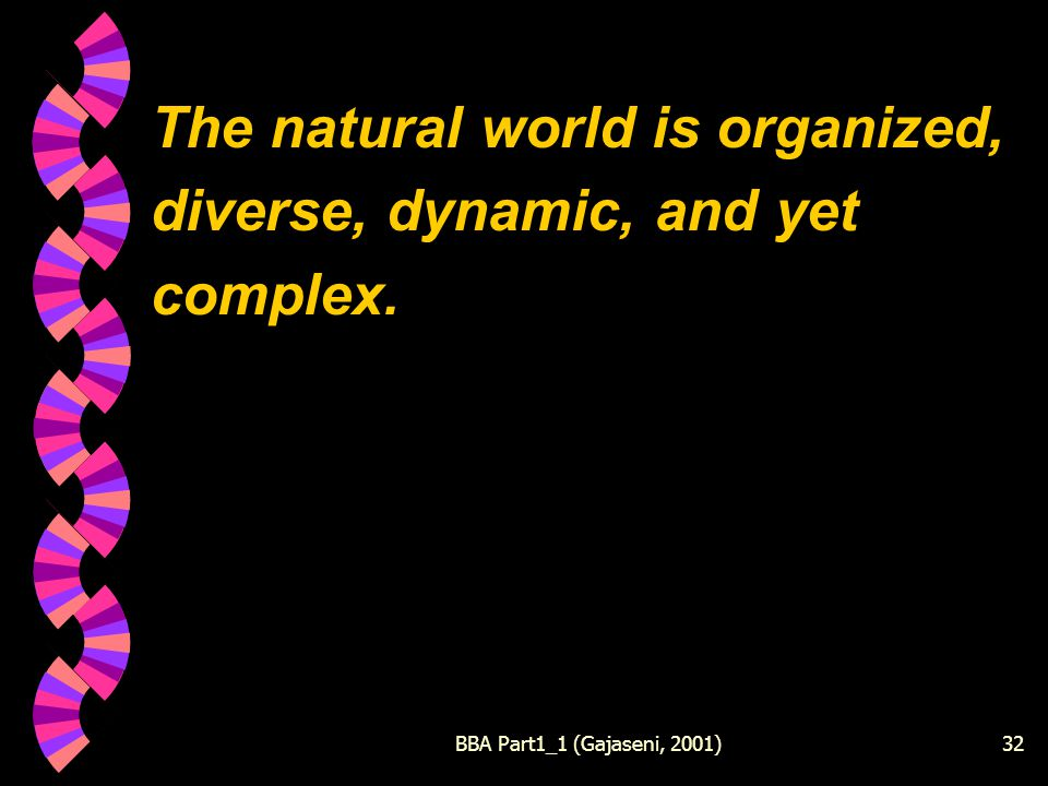 BBA Part1_1 (Gajaseni, 2001)32 The natural world is organized, diverse, dynamic, and yet complex.