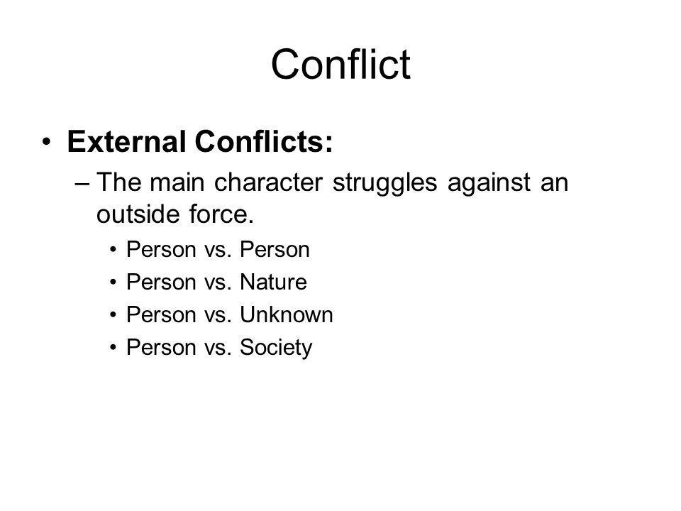Conflict External Conflicts: –The main character struggles against an outside force. Person vs. Person Person vs. Nature Person vs. Unknown Person vs.